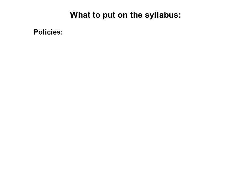What to put on the syllabus: Policies: