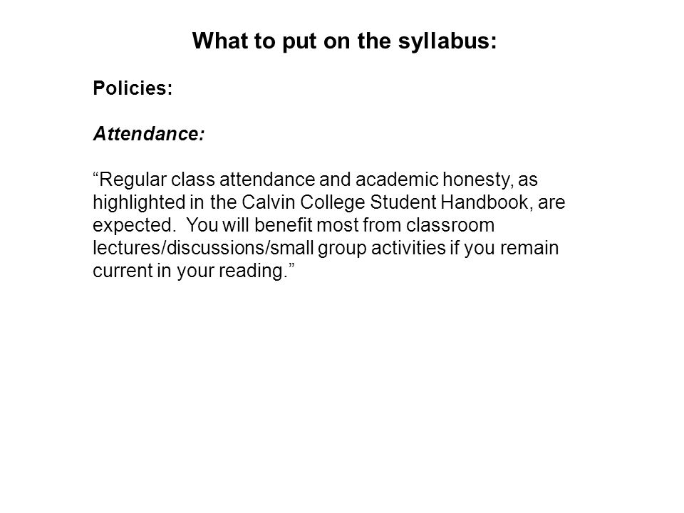 What to put on the syllabus: Policies: Attendance: Regular class attendance and academic honesty, as highlighted in the Calvin College Student Handbook, are expected.