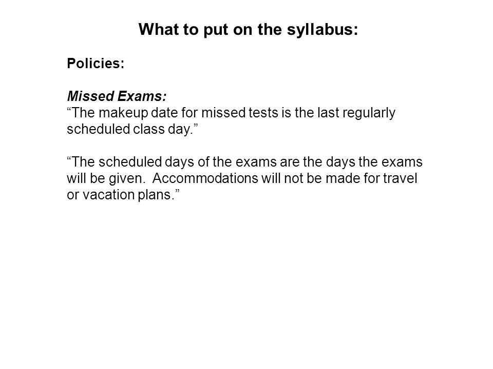 What to put on the syllabus: Policies: Missed Exams: The makeup date for missed tests is the last regularly scheduled class day.