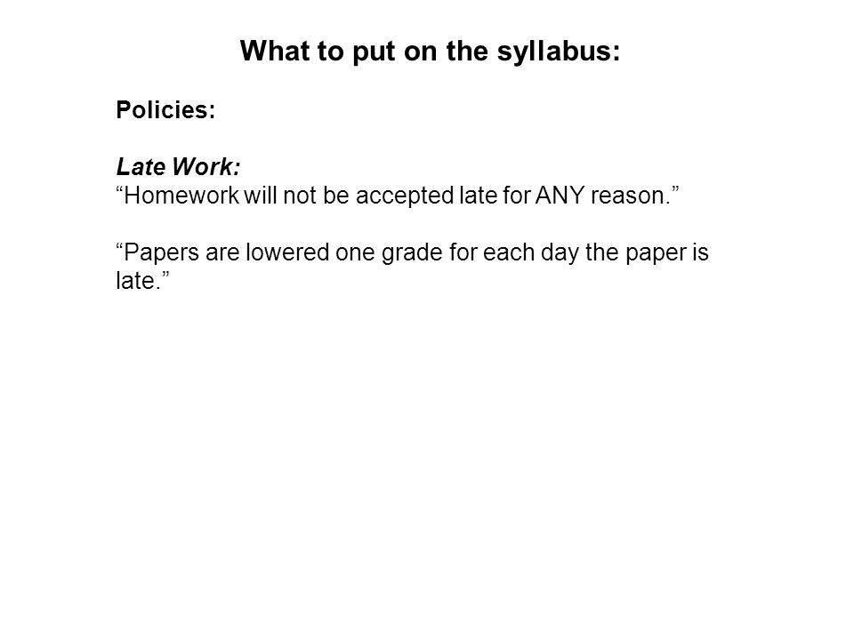 What to put on the syllabus: Policies: Late Work: Homework will not be accepted late for ANY reason.