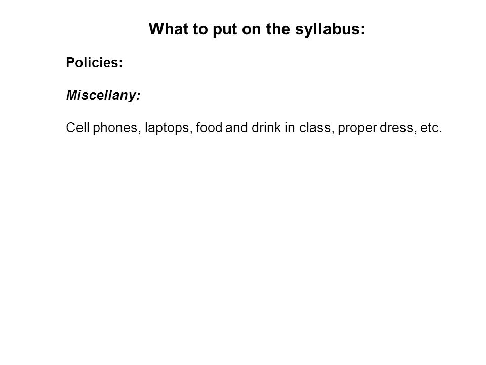 What to put on the syllabus: Policies: Miscellany: Cell phones, laptops, food and drink in class, proper dress, etc.