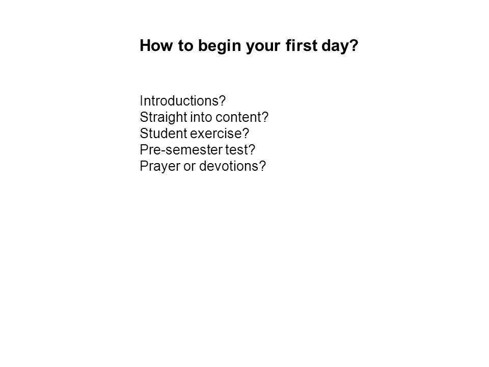 Introductions Straight into content Student exercise Pre-semester test Prayer or devotions