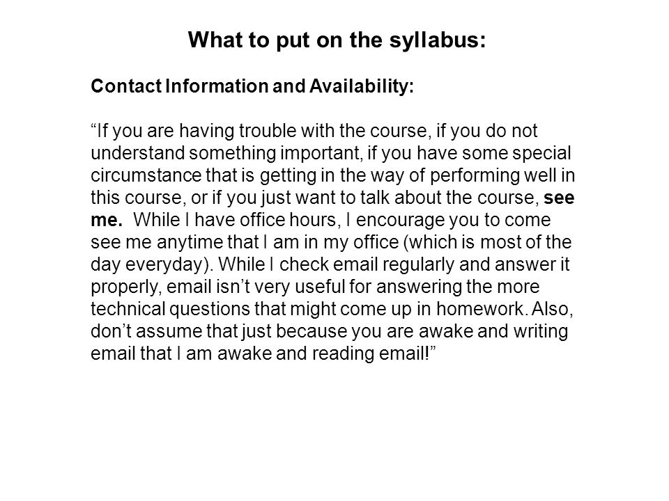 What to put on the syllabus: Contact Information and Availability: If you are having trouble with the course, if you do not understand something important, if you have some special circumstance that is getting in the way of performing well in this course, or if you just want to talk about the course, see me.