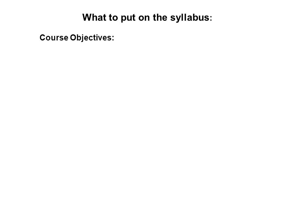 What to put on the syllabus : Course Objectives: