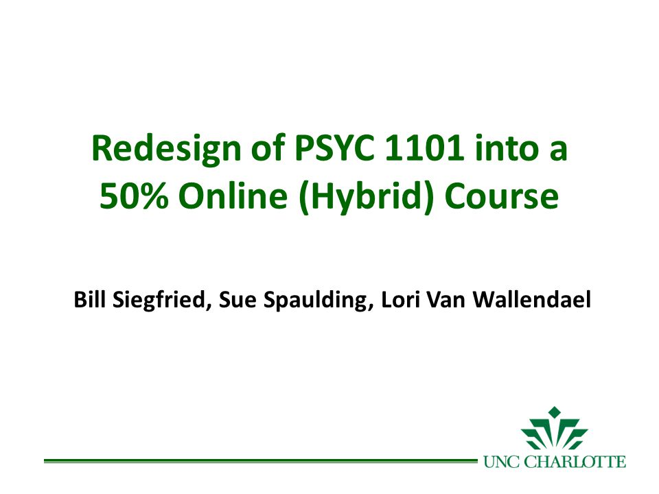Redesign of PSYC 1101 into a 50% Online (Hybrid) Course Bill Siegfried, Sue Spaulding, Lori Van Wallendael