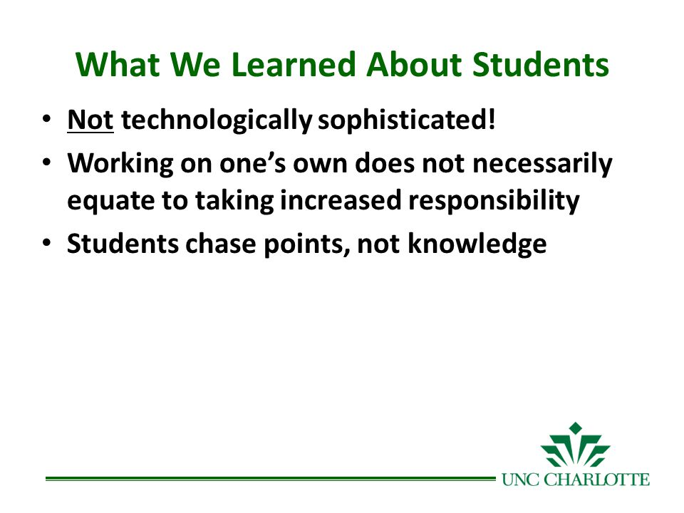 What We Learned About Students Not technologically sophisticated! Working on ones own does not necessarily equate to taking increased responsibility S