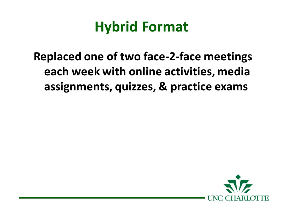 Hybrid Format Replaced one of two face-2-face meetings each week with online activities, media assignments, quizzes, & practice exams