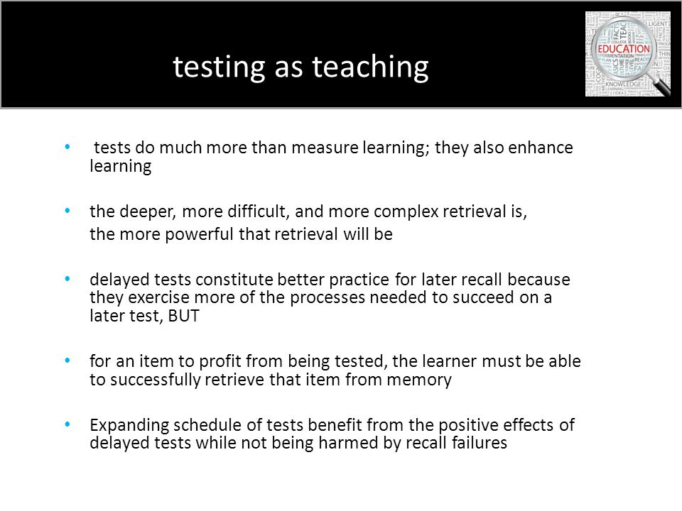 testing as teaching tests do much more than measure learning; they also enhance learning the deeper, more difficult, and more complex retrieval is, the more powerful that retrieval will be delayed tests constitute better practice for later recall because they exercise more of the processes needed to succeed on a later test, BUT for an item to profit from being tested, the learner must be able to successfully retrieve that item from memory Expanding schedule of tests benefit from the positive effects of delayed tests while not being harmed by recall failures