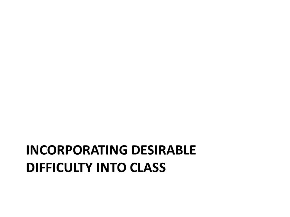 INCORPORATING DESIRABLE DIFFICULTY INTO CLASS