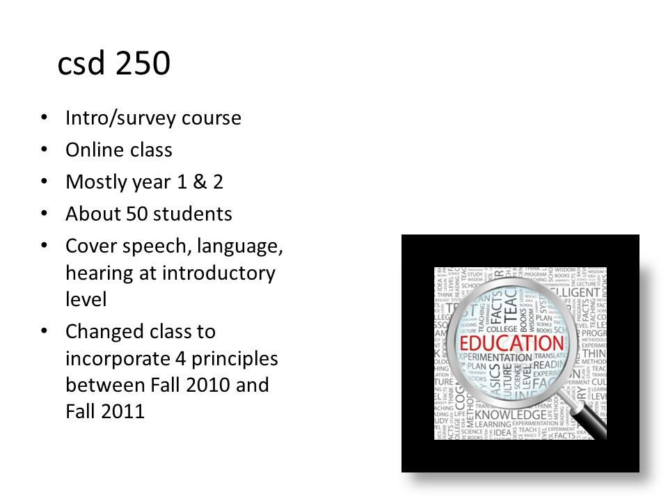 csd 250 Intro/survey course Online class Mostly year 1 & 2 About 50 students Cover speech, language, hearing at introductory level Changed class to incorporate 4 principles between Fall 2010 and Fall 2011
