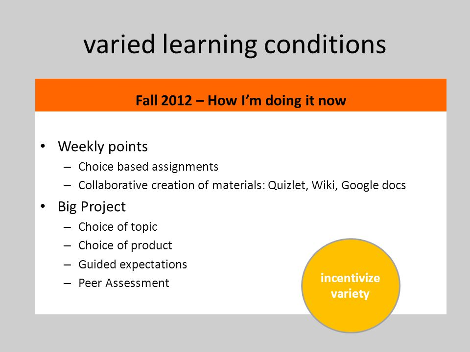 varied learning conditions Fall 2012 – How Im doing it now Weekly points – Choice based assignments – Collaborative creation of materials: Quizlet, Wiki, Google docs Big Project – Choice of topic – Choice of product – Guided expectations – Peer Assessment incentivize variety