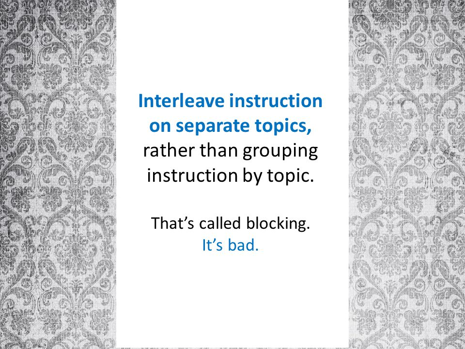 Interleave instruction on separate topics, rather than grouping instruction by topic.