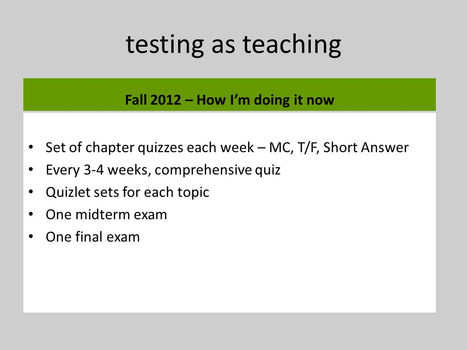 testing as teaching Fall 2012 – How Im doing it now Set of chapter quizzes each week – MC, T/F, Short Answer Every 3-4 weeks, comprehensive quiz Quizlet sets for each topic One midterm exam One final exam