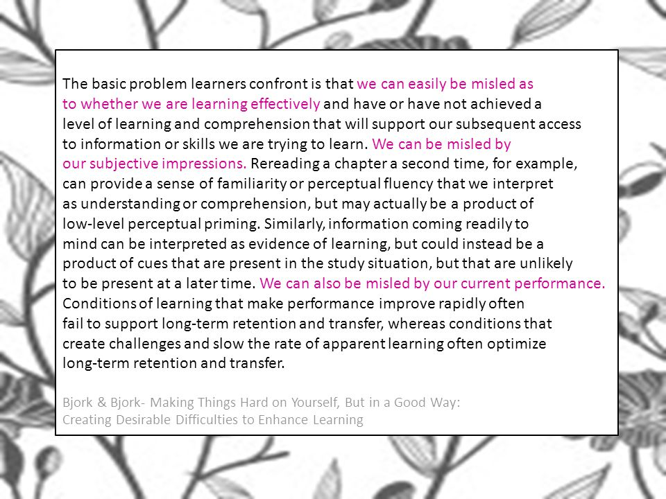 The basic problem learners confront is that we can easily be misled as to whether we are learning effectively and have or have not achieved a level of