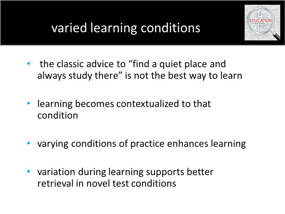 varied learning conditions the classic advice to find a quiet place and always study there is not the best way to learn learning becomes contextualized to that condition varying conditions of practice enhances learning variation during learning supports better retrieval in novel test conditions