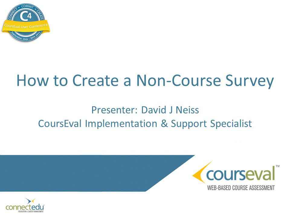 How to Create a Non-Course Survey Presenter: David J Neiss CoursEval Implementation & Support Specialist