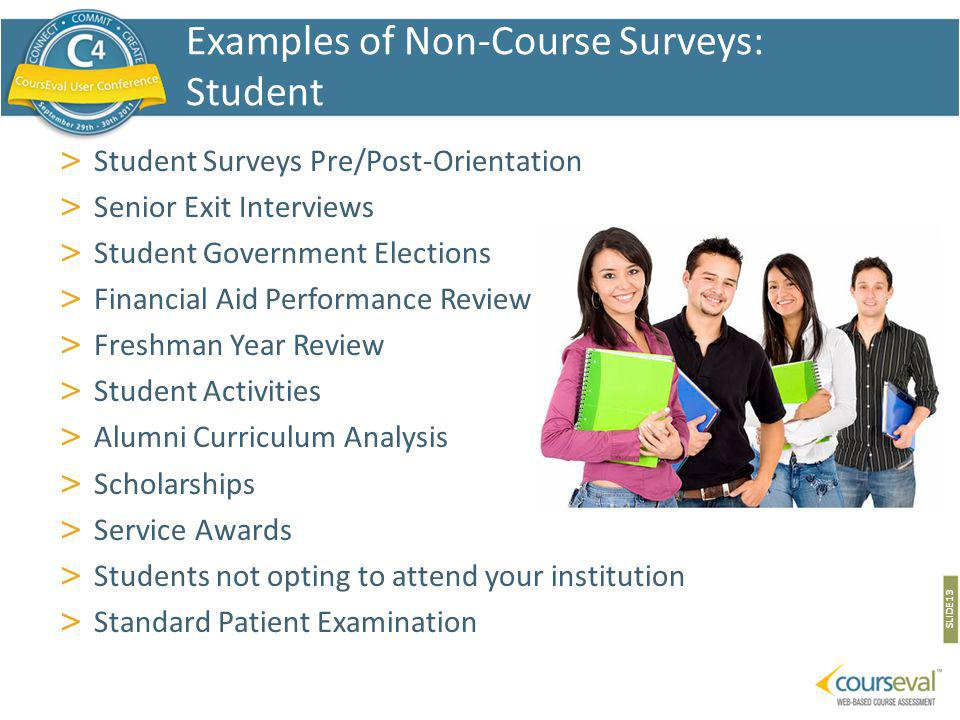 > Student Surveys Pre/Post-Orientation > Senior Exit Interviews > Student Government Elections > Financial Aid Performance Review > Freshman Year Review > Student Activities > Alumni Curriculum Analysis > Scholarships > Service Awards > Students not opting to attend your institution > Standard Patient Examination SLIDE 13 Examples of Non-Course Surveys: Student