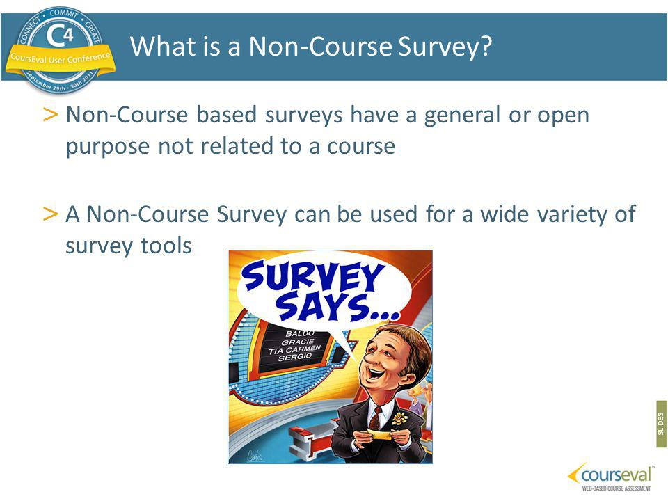> Non-Course based surveys have a general or open purpose not related to a course > A Non-Course Survey can be used for a wide variety of survey tools