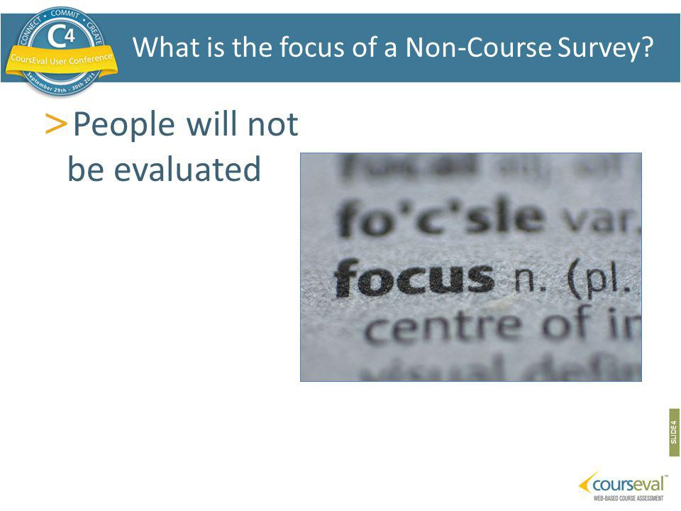 > People will not be evaluated SLIDE 4 What is the focus of a Non-Course Survey