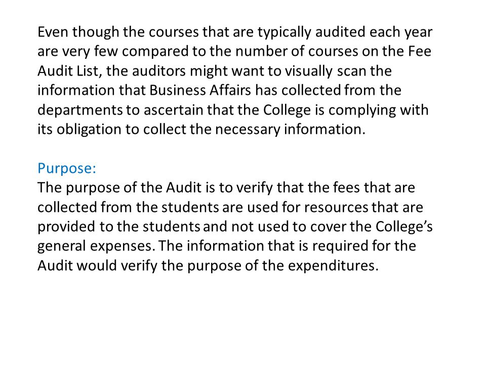 Even though the courses that are typically audited each year are very few compared to the number of courses on the Fee Audit List, the auditors might want to visually scan the information that Business Affairs has collected from the departments to ascertain that the College is complying with its obligation to collect the necessary information.