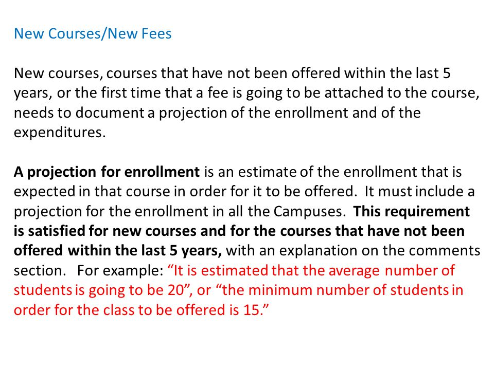 New Courses/New Fees New courses, courses that have not been offered within the last 5 years, or the first time that a fee is going to be attached to the course, needs to document a projection of the enrollment and of the expenditures.