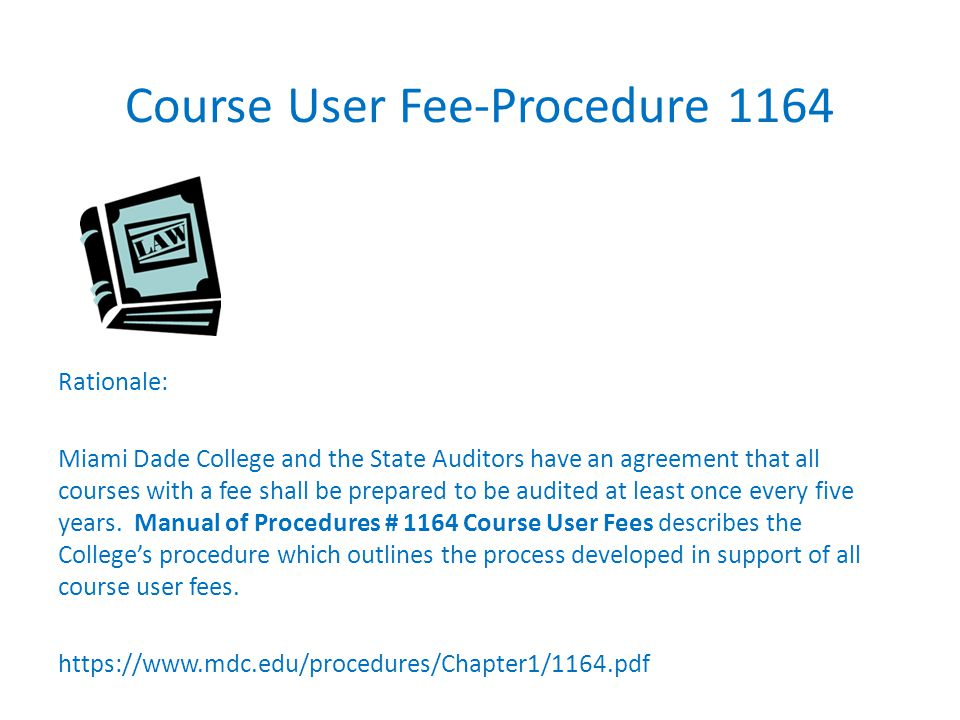 Course User Fee-Procedure 1164 Rationale: Miami Dade College and the State Auditors have an agreement that all courses with a fee shall be prepared to be audited at least once every five years.