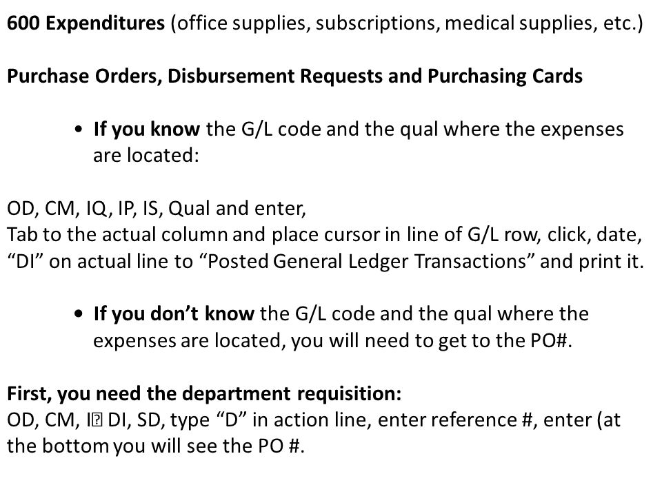 600 Expenditures (office supplies, subscriptions, medical supplies, etc.) Purchase Orders, Disbursement Requests and Purchasing Cards If you know the G/L code and the qual where the expenses are located: OD, CM, IQ, IP, IS, Qual and enter, Tab to the actual column and place cursor in line of G/L row, click, date, DI on actual line to Posted General Ledger Transactions and print it.