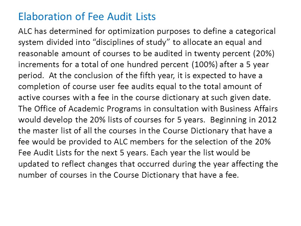Elaboration of Fee Audit Lists ALC has determined for optimization purposes to define a categorical system divided into disciplines of study to allocate an equal and reasonable amount of courses to be audited in twenty percent (20%) increments for a total of one hundred percent (100%) after a 5 year period.