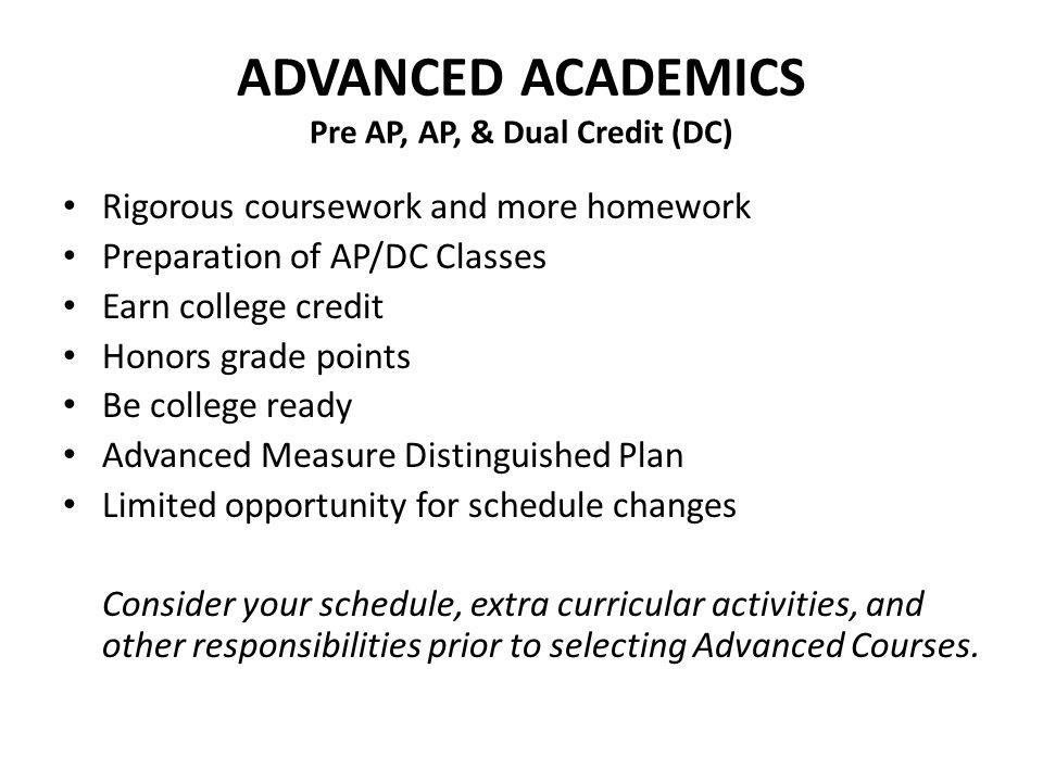 ADVANCED ACADEMICS Pre AP, AP, & Dual Credit (DC) Rigorous coursework and more homework Preparation of AP/DC Classes Earn college credit Honors grade
