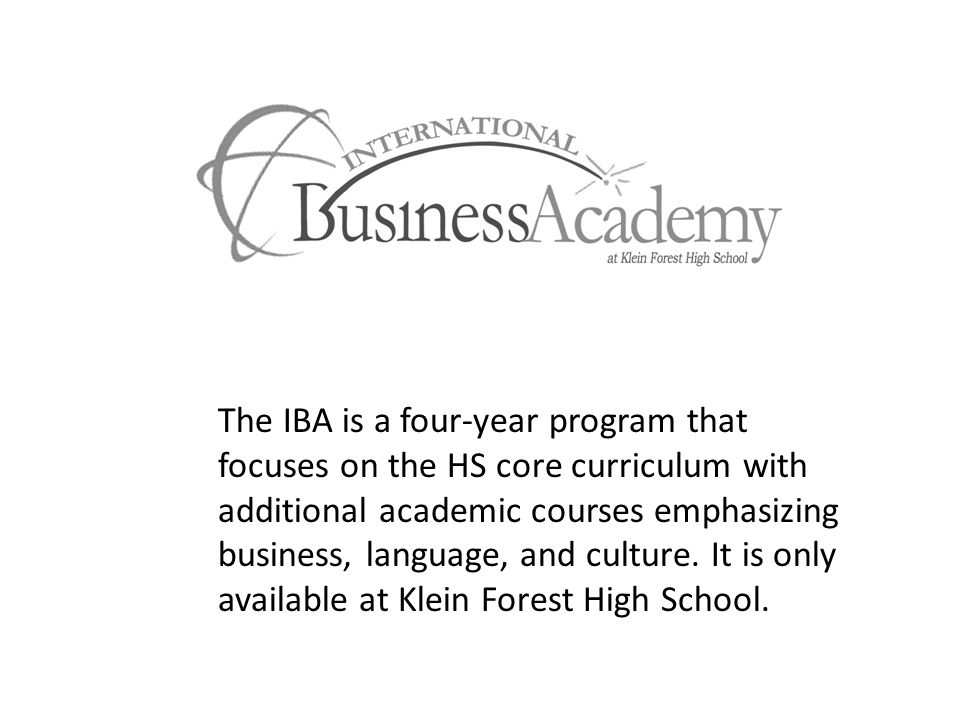 The IBA is a four-year program that focuses on the HS core curriculum with additional academic courses emphasizing business, language, and culture. It