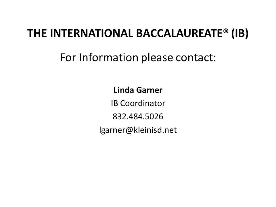 THE INTERNATIONAL BACCALAUREATE® (IB) For Information please contact: Linda Garner IB Coordinator 832.484.5026 lgarner@kleinisd.net
