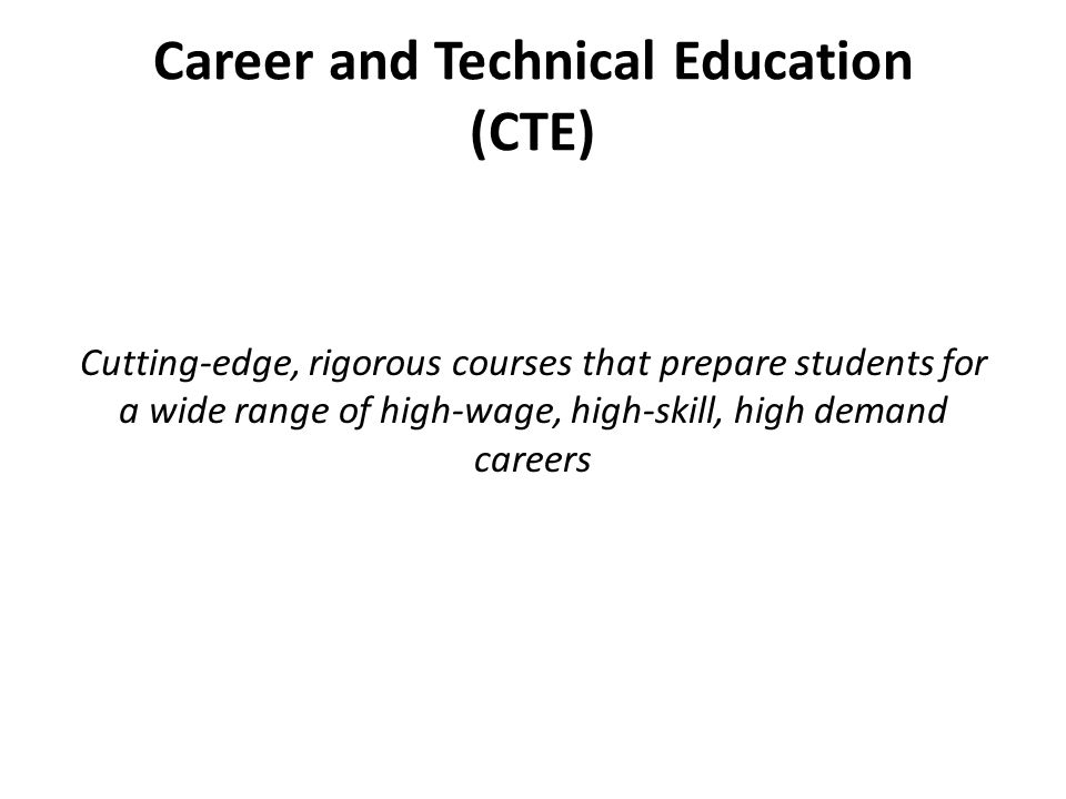Career and Technical Education (CTE) Cutting-edge, rigorous courses that prepare students for a wide range of high-wage, high-skill, high demand caree