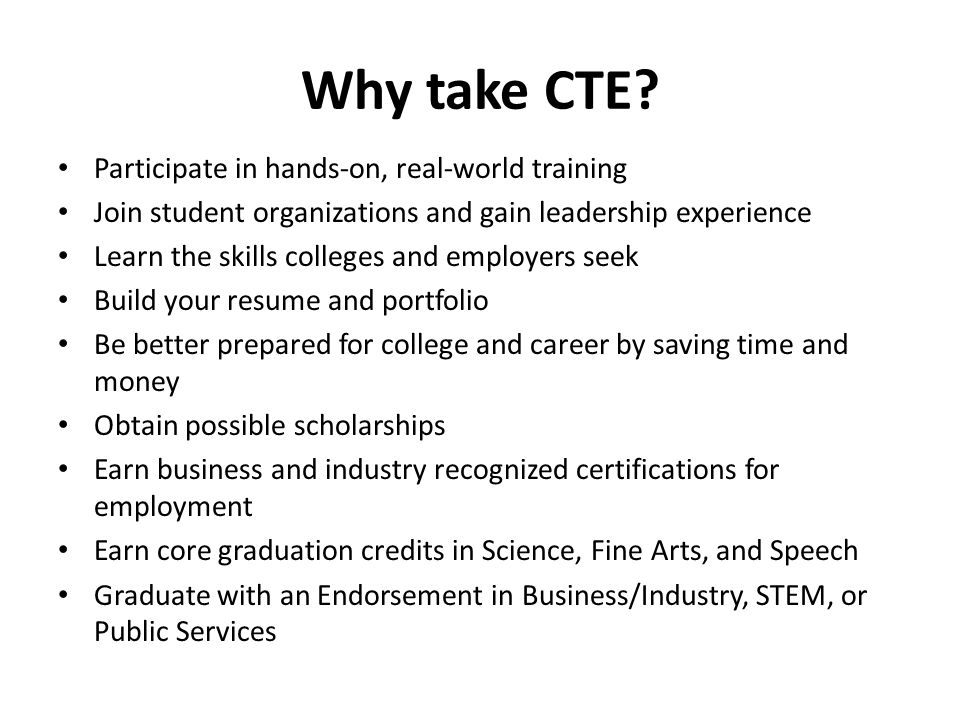 Why take CTE? Participate in hands-on, real-world training Join student organizations and gain leadership experience Learn the skills colleges and emp