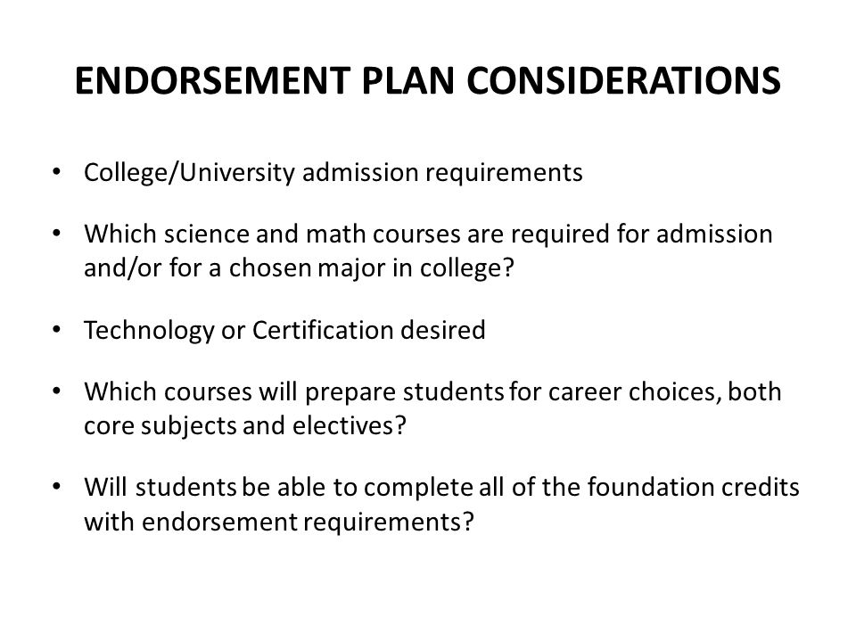 ENDORSEMENT PLAN CONSIDERATIONS College/University admission requirements Which science and math courses are required for admission and/or for a chose