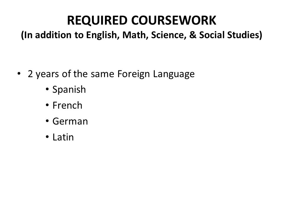 REQUIRED COURSEWORK (In addition to English, Math, Science, & Social Studies) 2 years of the same Foreign Language Spanish French German Latin