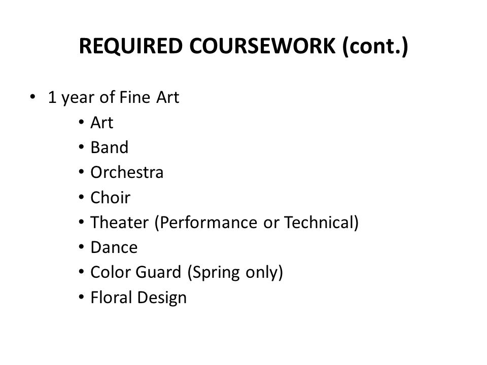REQUIRED COURSEWORK (cont.) 1 year of Fine Art Art Band Orchestra Choir Theater (Performance or Technical) Dance Color Guard (Spring only) Floral Desi