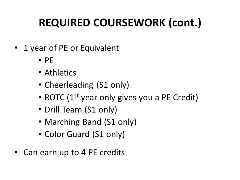 REQUIRED COURSEWORK (cont.) 1 year of PE or Equivalent PE Athletics Cheerleading (S1 only) ROTC (1 st year only gives you a PE Credit) Drill Team (S1