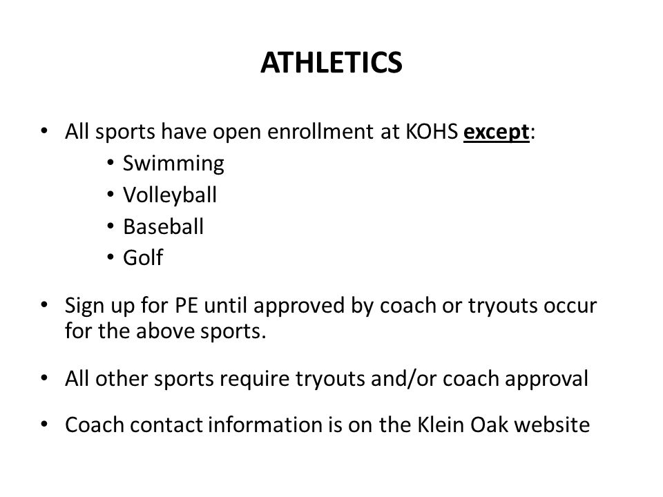 ATHLETICS All sports have open enrollment at KOHS except: Swimming Volleyball Baseball Golf Sign up for PE until approved by coach or tryouts occur fo