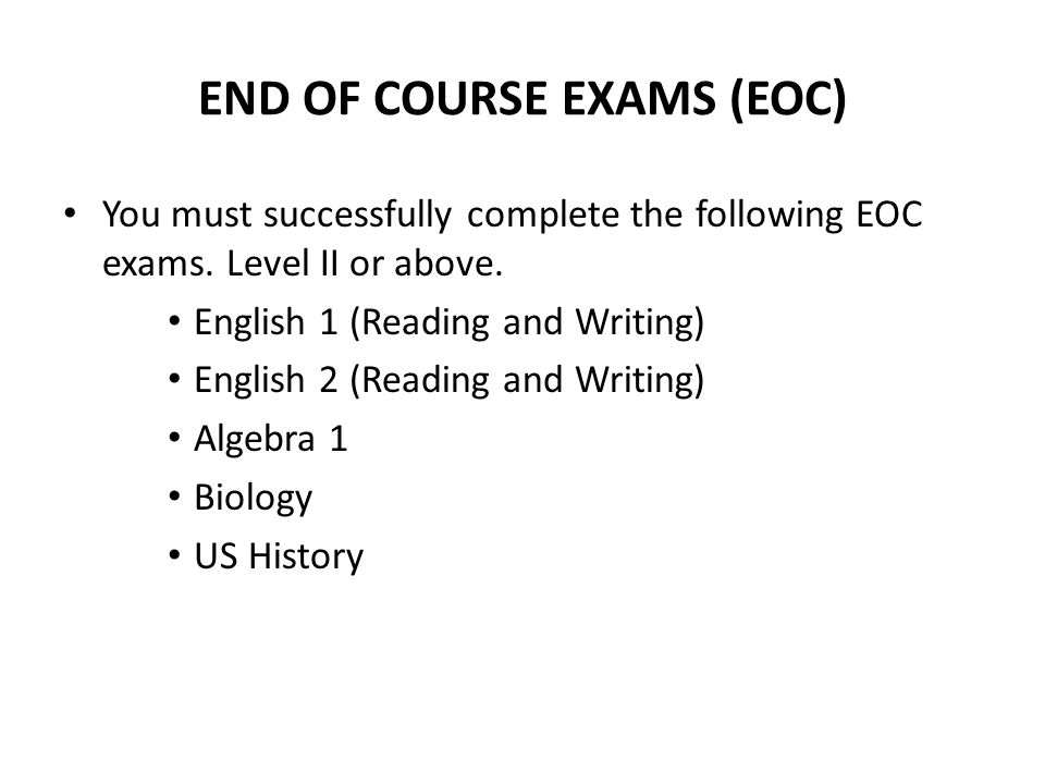 END OF COURSE EXAMS (EOC) You must successfully complete the following EOC exams. Level II or above. English 1 (Reading and Writing) English 2 (Readin