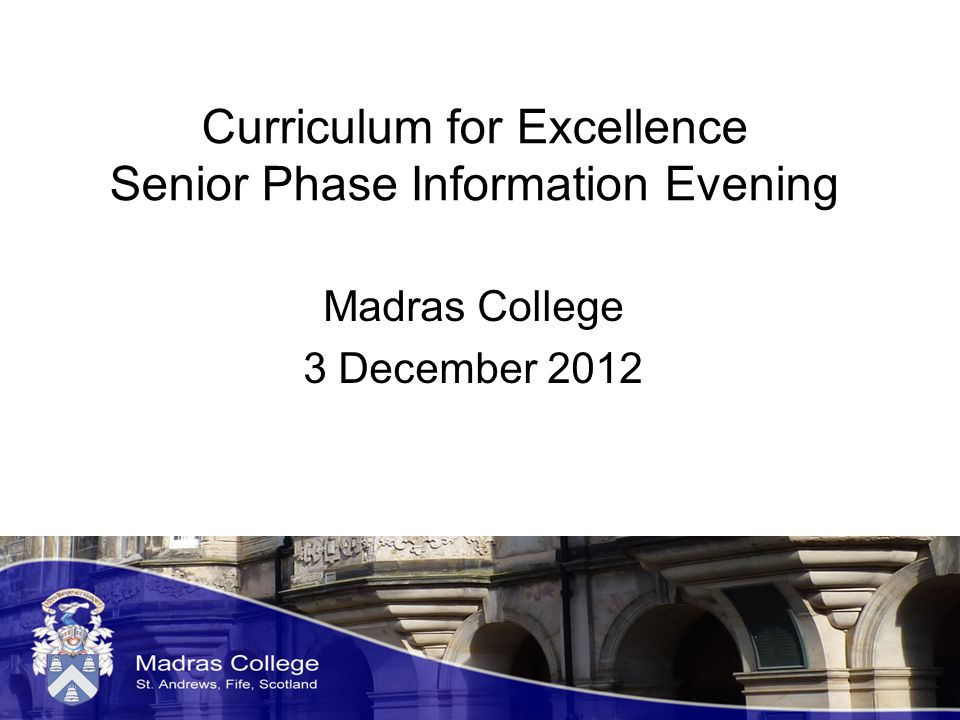 Curriculum for Excellence Senior Phase Information Evening Madras College 3 December 2012