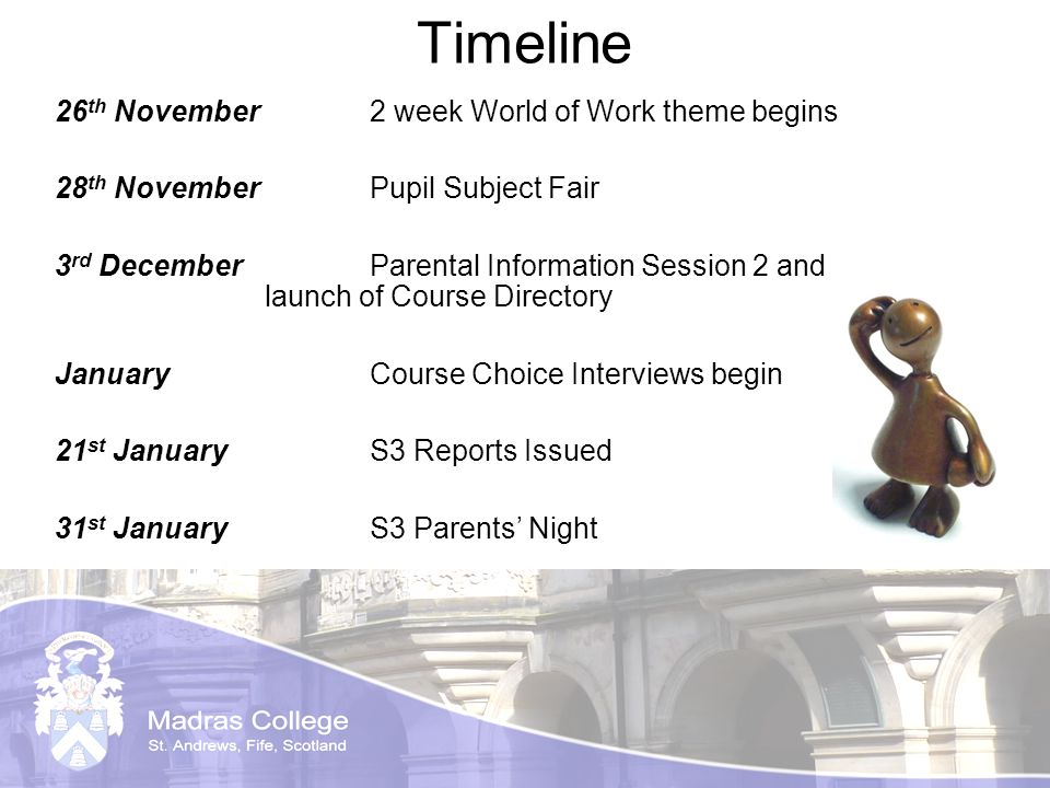 Timeline 26 th November 2 week World of Work theme begins 28 th NovemberPupil Subject Fair 3 rd December Parental Information Session 2 and launch of Course Directory JanuaryCourse Choice Interviews begin 21 st JanuaryS3 Reports Issued 31 st JanuaryS3 Parents Night
