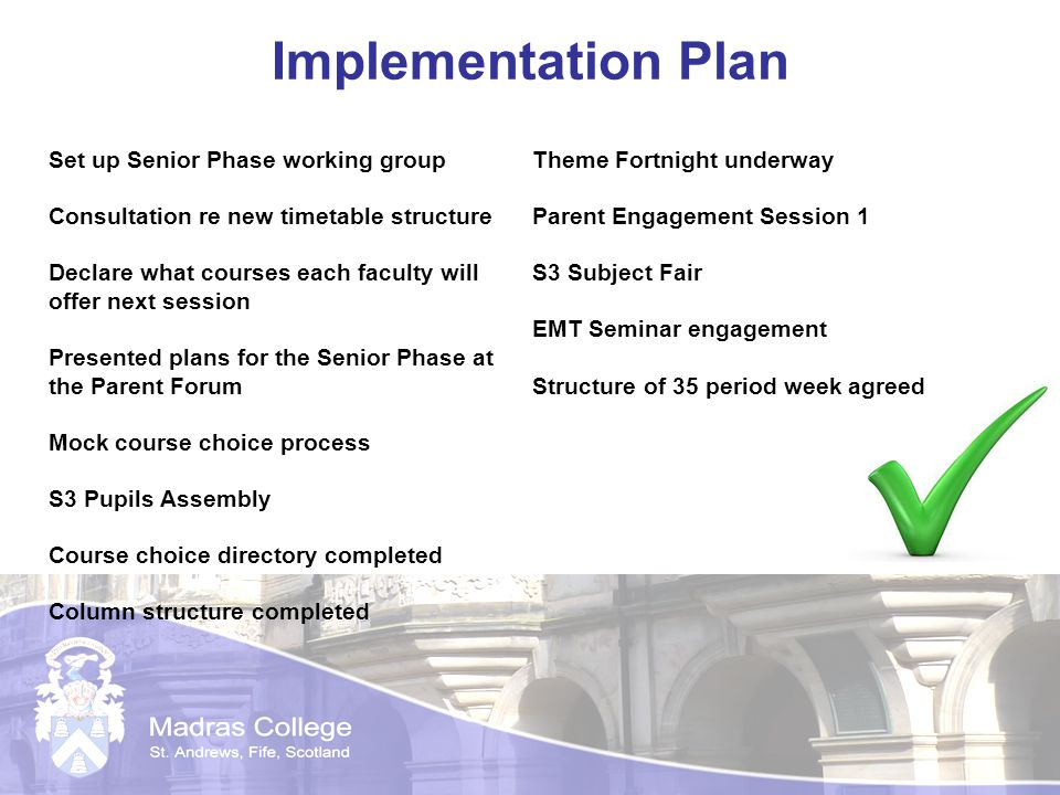Implementation Plan Set up Senior Phase working group Consultation re new timetable structure Declare what courses each faculty will offer next session Presented plans for the Senior Phase at the Parent Forum Mock course choice process S3 Pupils Assembly Course choice directory completed Column structure completed Theme Fortnight underway Parent Engagement Session 1 S3 Subject Fair EMT Seminar engagement Structure of 35 period week agreed