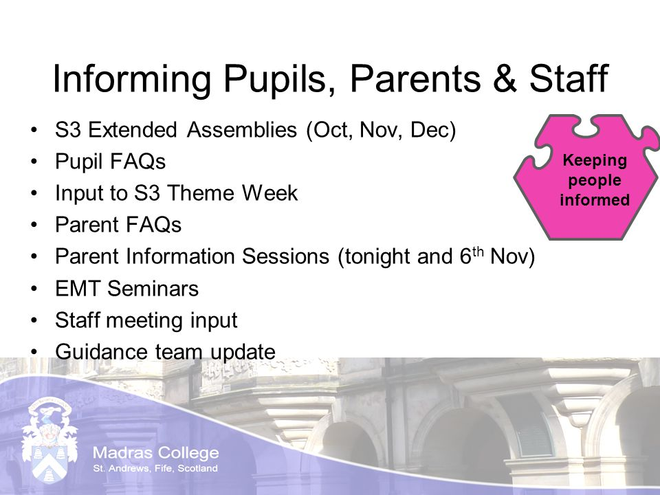 Informing Pupils, Parents & Staff S3 Extended Assemblies (Oct, Nov, Dec) Pupil FAQs Input to S3 Theme Week Parent FAQs Parent Information Sessions (tonight and 6 th Nov) EMT Seminars Staff meeting input Guidance team update Keeping people informed