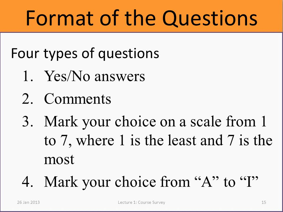 Format of the Questions Four types of questions 1.Yes/No answers 2.Comments 3.Mark your choice on a scale from 1 to 7, where 1 is the least and 7 is the most 4.Mark your choice from A to I 26 Jan 2013Lecture 1: Course Survey15