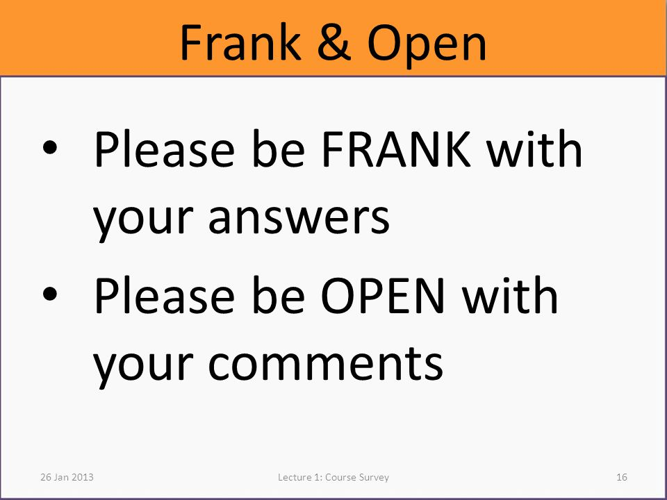 Frank & Open Please be FRANK with your answers Please be OPEN with your comments 26 Jan 2013Lecture 1: Course Survey16