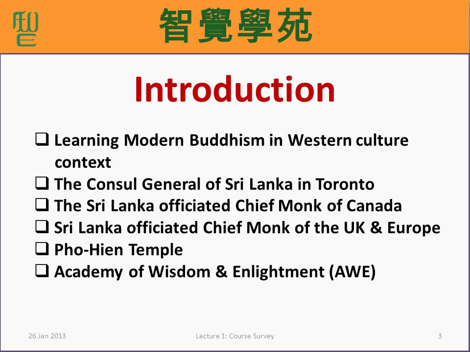 326 Jan 2013Lecture 1: Course Survey Introduction Learning Modern Buddhism in Western culture context The Consul General of Sri Lanka in Toronto The Sri Lanka officiated Chief Monk of Canada Sri Lanka officiated Chief Monk of the UK & Europe Pho-Hien Temple Academy of Wisdom & Enlightment (AWE)