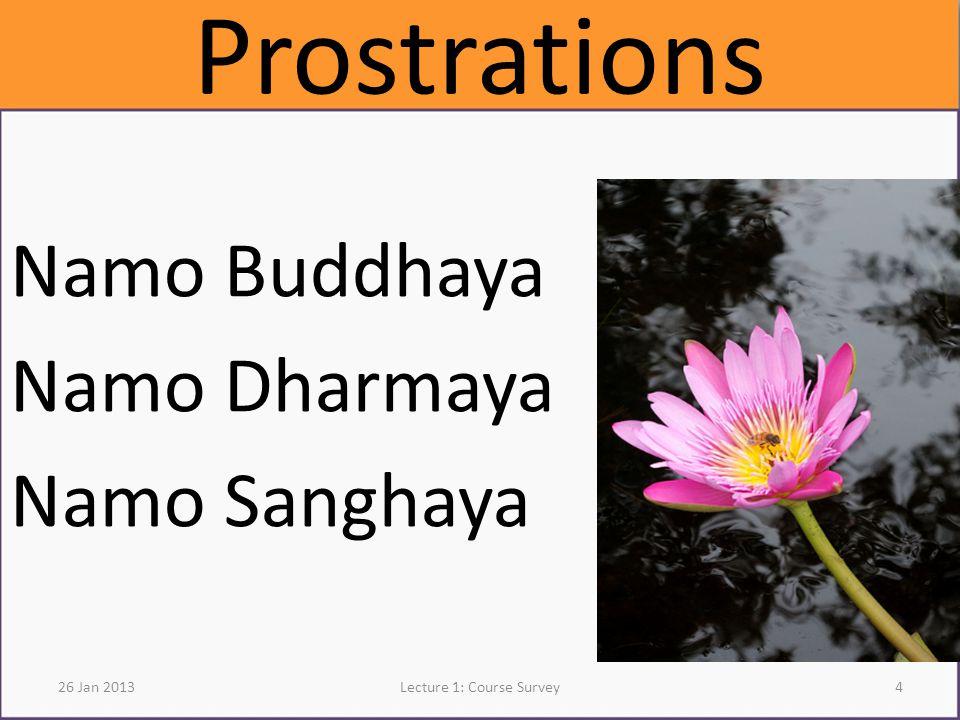 Prostrations Namo Buddhaya Namo Dharmaya Namo Sanghaya 26 Jan 2013Lecture 1: Course Survey4