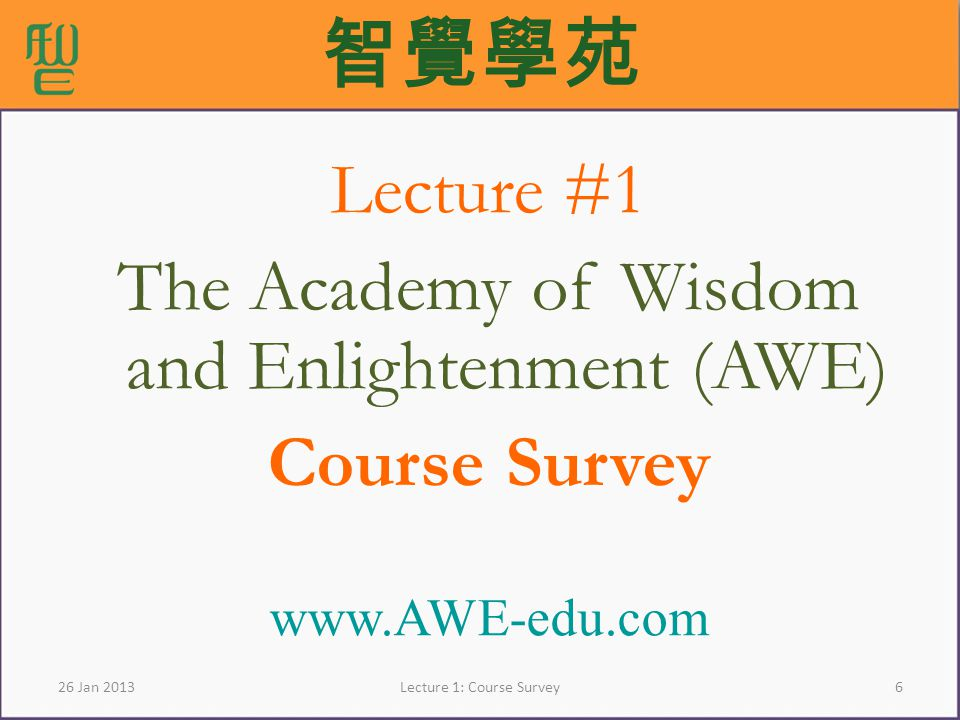 6Lecture 1: Course Survey26 Jan 2013 Lecture #1 The Academy of Wisdom and Enlightenment (AWE) Course Survey www.AWE-edu.com