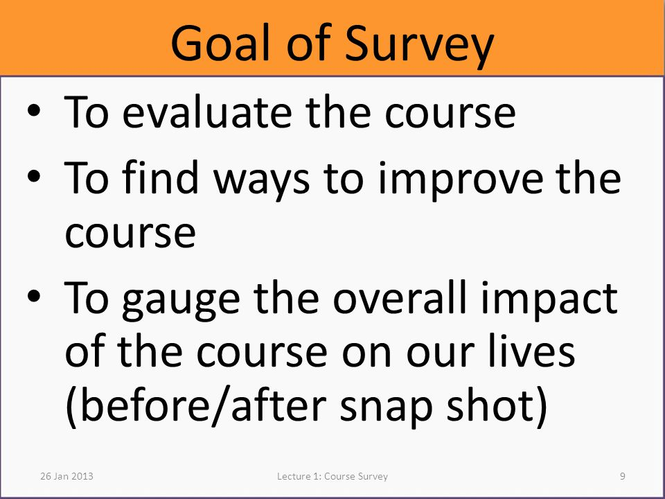 Goal of Survey To evaluate the course To find ways to improve the course To gauge the overall impact of the course on our lives (before/after snap shot) 26 Jan 2013Lecture 1: Course Survey9