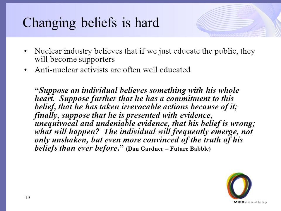 Changing beliefs is hard Nuclear industry believes that if we just educate the public, they will become supporters Anti-nuclear activists are often well educated Suppose an individual believes something with his whole heart.